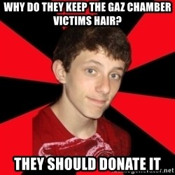 the snob - why do they keep the gaz chamber victims hair? They should donate it