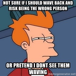 Futurama Fry - Not sure if i should wave back and risk being the wrong person or pretend i dont see them waving