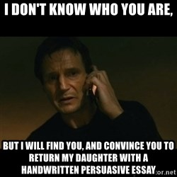 liam neeson taken - i don't know who you are, But i will find you, and convince you to return my daughter with a handwritten persuasive essay