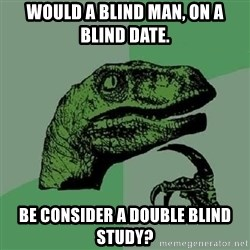 Philosoraptor - would a blind man, on a blind date. be consider a double blind study?