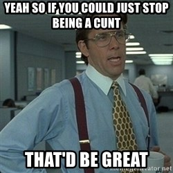 Yeah that'd be great... - Yeah so if you could just stop being a cunt That'd be great