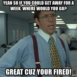 Yeah that'd be great... - yeah so if you could get away for a week, where would you go? great cuz your fired!