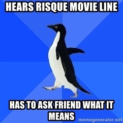 Socially Awkward Penguin - hears risque movie line has to ask friend what it means