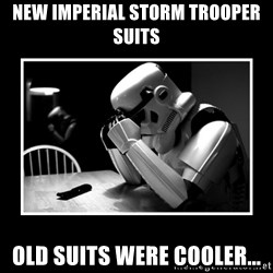 Sad Trooper - new imperial storm trooper suits old suits were cooler...