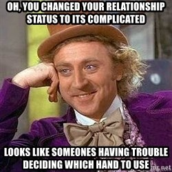 Willy Wonka - oh, you changed your relationship status to itS coMplicatEd looks like someones having trouBle deciding which hand to use