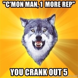 "Courage Wolf - ""c'mon man, 1  more rep"" you crank out 5"