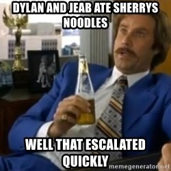 That escalated quickly-Ron Burgundy - dylan and jeab ate sherrys noodles well that escalated quickly