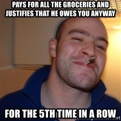 Good Guy Greg - pays for all the groceries and justifies that he owes you anyway for the 5th time in a row