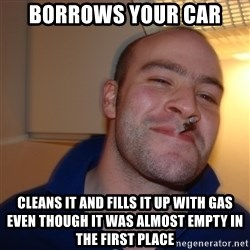 Good Guy Greg - borrows your car cleans it and fills it up with gas even though it was almost empty in the first place