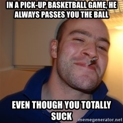 Good Guy Greg - in a pick-up basketball game, he always passes you the ball even though you totally suck