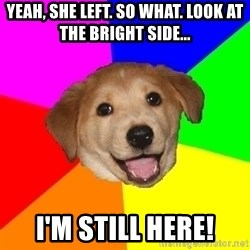 Advice Dog - yeah, she left. so what. look at the bright side... I'm still here!