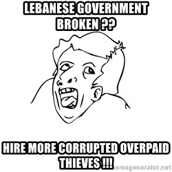 genius rage meme - lebanese government broken ??  hire more corrupted overpaid thieves !!!