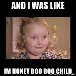 Honey BooBoo - And I was like Im Honey Boo BOO child