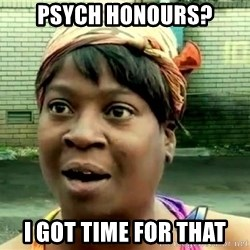 oh lord jesus it's a fire! - Psych honours? I got time for that