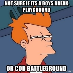 Futurama Fry - not sure if its a boys break playground or cod battleground