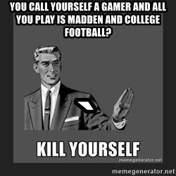 kill yourself guy - you call yourself a gamer and all you play is madden and college football? `