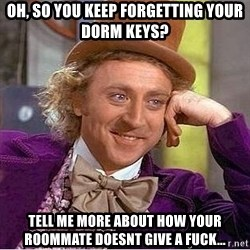 Willy Wonka - oh, so you keep forgetting your dorm keys? tell me more about how your roommate doesnt give a fuck...