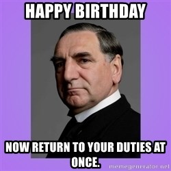 MR. CARSON - Happy Birthday now return to your duties at once.