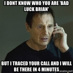 I don't know who you are... - i dont know who you are 'bad luck brian' but i traced your call and i will be there in 4 minutes