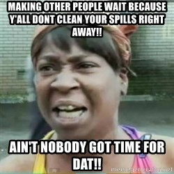 Sweet Brown Meme - Making other people wait because y'all dont clean your spills right away!! Ain't nobody got time for dat!!