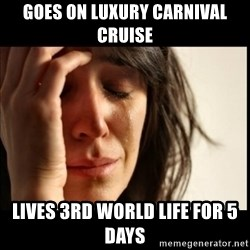 First World Problems - goes on luxury carnival cruise  lives 3rd world life for 5 days