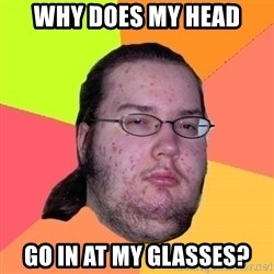 Butthurt Dweller - why does my head go in at my glasses?
