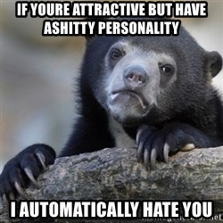 Confession Bear - if youre attractive but have ashitty personality i automatically hate you