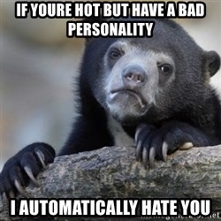 Confession Bear - if youre hot but have a bad personality i automatically hate you