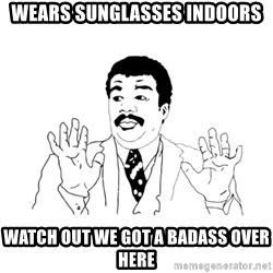 we got a badass over here - wears sunglasses indoors watch out we got a badass over here