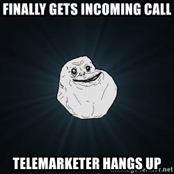 Forever Alone - Finally gets incoming call telemarketer hangs up
