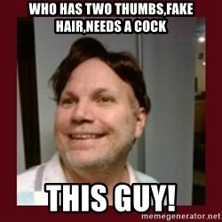 Free Speech Whatley - WHO HAS TWO THUMBS,FAKE HAIR,NEEDS A COCK THIS GUY!