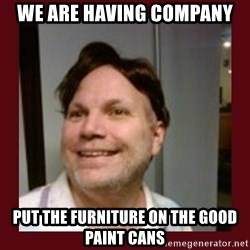 Free Speech Whatley - we are having company put the furniture on the good paint cans