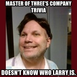 Free Speech Whatley - MASTER OF THREE'S COMPANY TRIVIA DOESN'T KNOW WHO LARRY IS.
