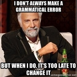 The Most Interesting Man In The World - i don't always make a grammatical error but when i do, it's too late to change it