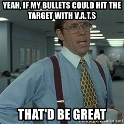 Yeah that'd be great... - YEAH, IF MY BULLETS COULD HIT THE TARGET WITH V.A.T.S THAT'D BE GREAT