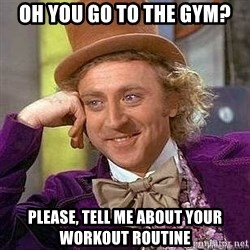 Willy Wonka - OH YOU GO TO THE GYM? PLEASE, TELL ME ABOUT YOUR WORKOUT ROUTINE