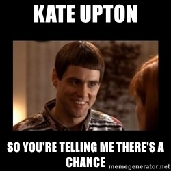 Lloyd-So you're saying there's a chance! - Kate uptoN So you're telling me there's a chance