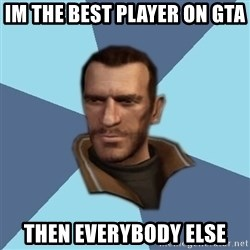 Niko - IM THE BEST PLAYER ON GTA  THEN EVERYBODY ELSE