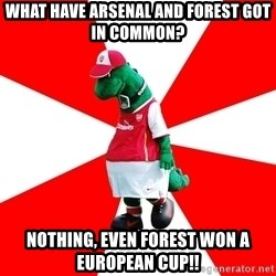 Arsenal Dinosaur - What have arsenal and forest got in common? nothing, even forest won a european cup!!