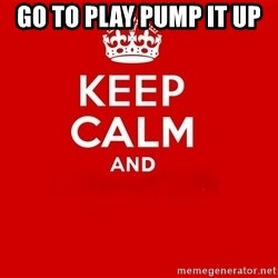 Keep Calm 2 - go to play pump it up