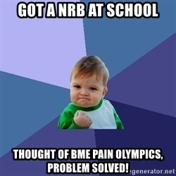 Success Kid - got a nrb at school thought of bme pain olympics, problem solved!