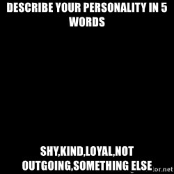 Blank Black - Describe your personality in 5 words Shy,kind,loyal,noT outgoinG,something else