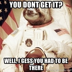 space sloth - you dont get it? Well, i gess you had to be there