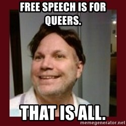 Free Speech Whatley - Free speech is for queers.  That is all.