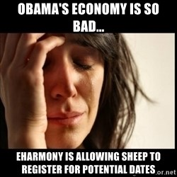First World Problems - obama's economy is so bad... eHarmony is allowing sheep to register for potential dates