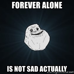 Forever Alone - forever alone is not sad actually