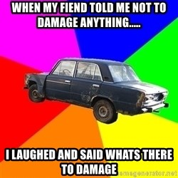 AdviceCar - when my fiend told me not to damage anything..... i laughed and said whats there to damage