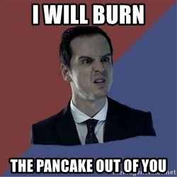 Jim Moriarty - I wIll Burn The Pancake Out of you