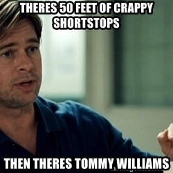 Moneyball Brad Pitt - theres 50 feet of crappy shortstops then theres tommy williams
