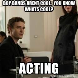 you know what's cool justin - Boy bands arent cool.  you know whats cool? acting